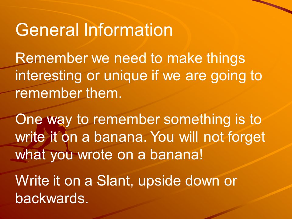 General Information Remember we need to make things interesting or unique if we are going to remember them.