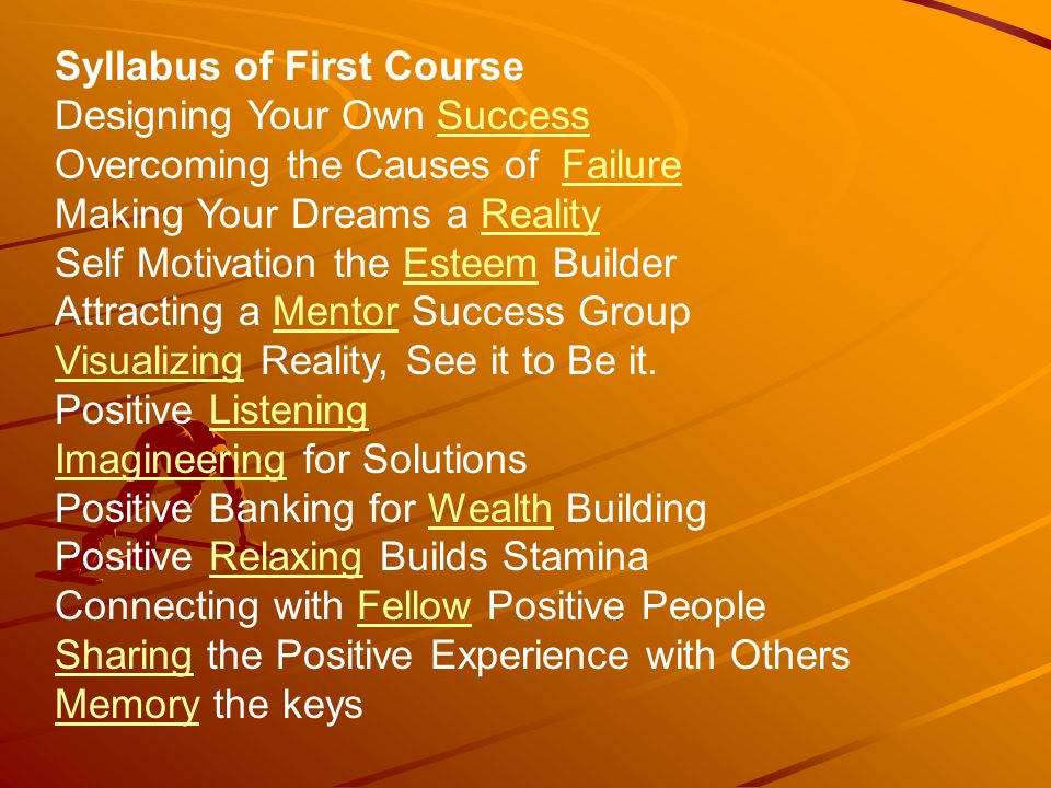 Syllabus of First Course Designing Your Own SuccessSuccess Overcoming the Causes of FailureFailure Making Your Dreams a RealityReality Self Motivation the Esteem BuilderEsteem Attracting a Mentor Success GroupMentor VisualizingVisualizing Reality, See it to Be it.