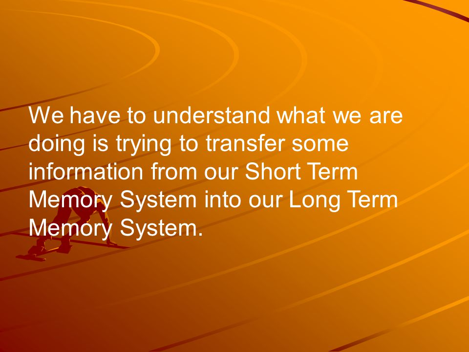 We have to understand what we are doing is trying to transfer some information from our Short Term Memory System into our Long Term Memory System.