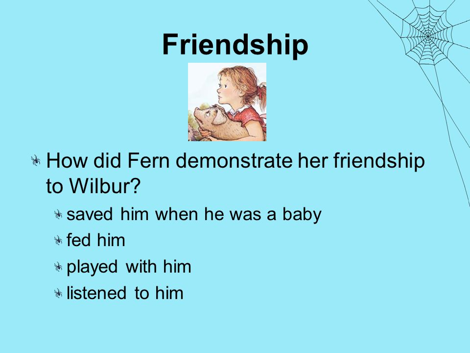 Friendship How did Fern demonstrate her friendship to Wilbur.