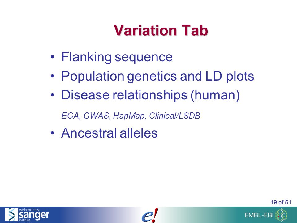 19 of 51 Variation Tab Flanking sequence Population genetics and LD plots Disease relationships (human) EGA, GWAS, HapMap, Clinical/LSDB Ancestral alleles