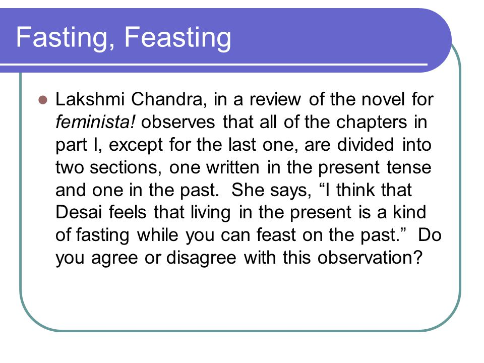 Fasting, Feasting Lakshmi Chandra, in a review of the novel for feminista! observes that all of the chapters in part I, except for the last one, are d