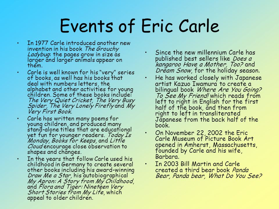 The themes of Eric Carle's stories are usually drawn from his extensive knowledge and love of nature—an interest shared by most small children.