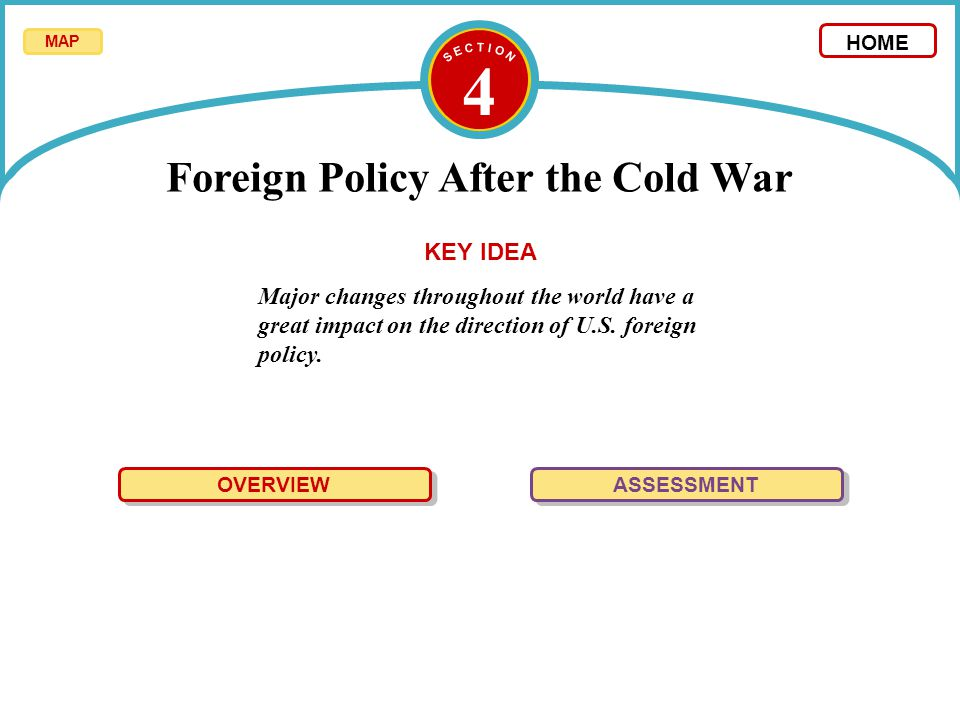 4 Foreign Policy After the Cold War Major changes throughout the world have a great impact on the direction of U.S. foreign policy. KEY IDEA OVERVIEW