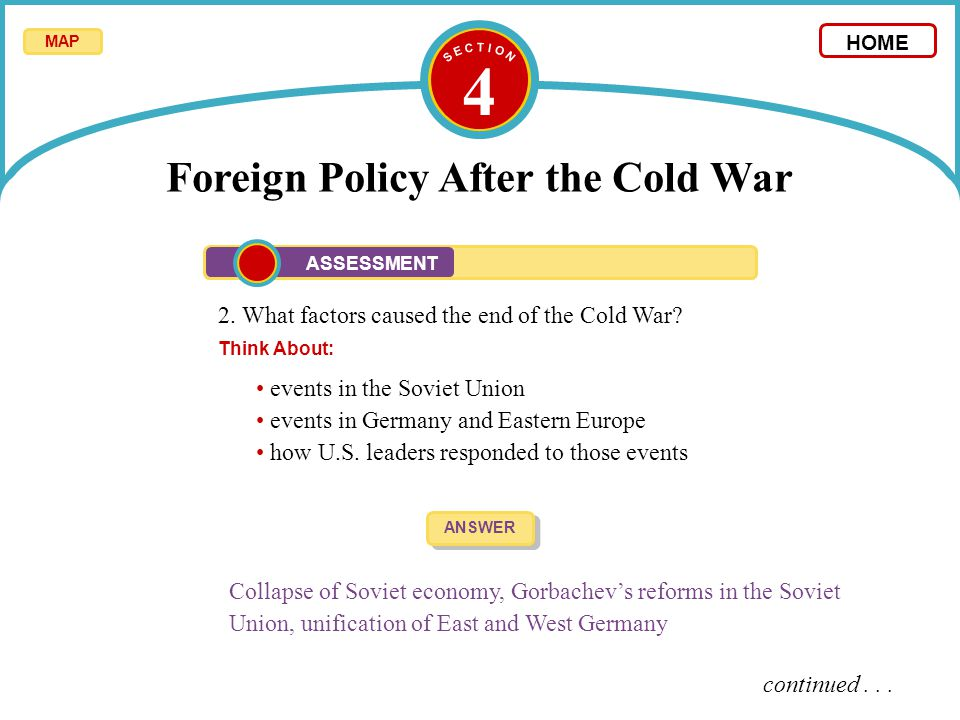 4 Foreign Policy After the Cold War 2. What factors caused the end of the Cold War? Think About: ANSWER Collapse of Soviet economy, Gorbachev's reform