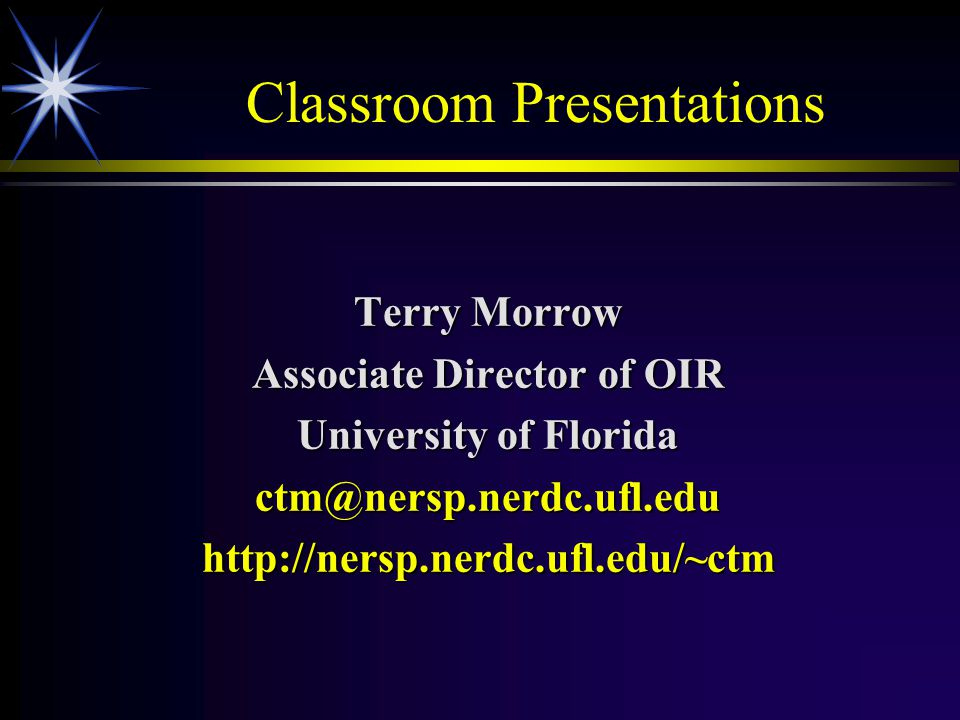 Classroom Presentations Terry Morrow Associate Director of OIR University of Florida ctm@nersp.nerdc.ufl.eduhttp://nersp.nerdc.ufl.edu/~ctm