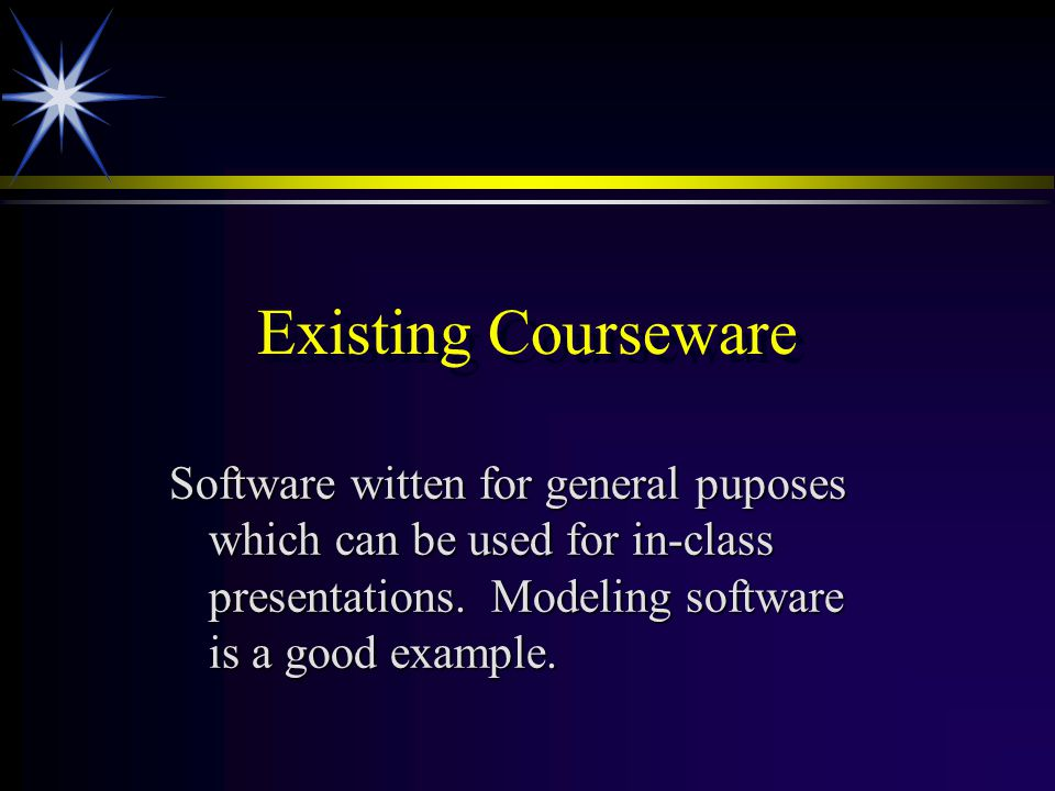 Existing Courseware Software witten for general puposes which can be used for in-class presentations. Modeling software is a good example.