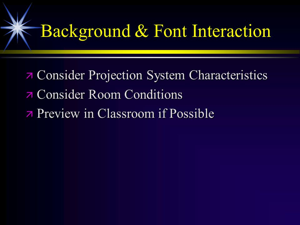 Background & Font Interaction ä Consider Projection System Characteristics ä Consider Room Conditions ä Preview in Classroom if Possible