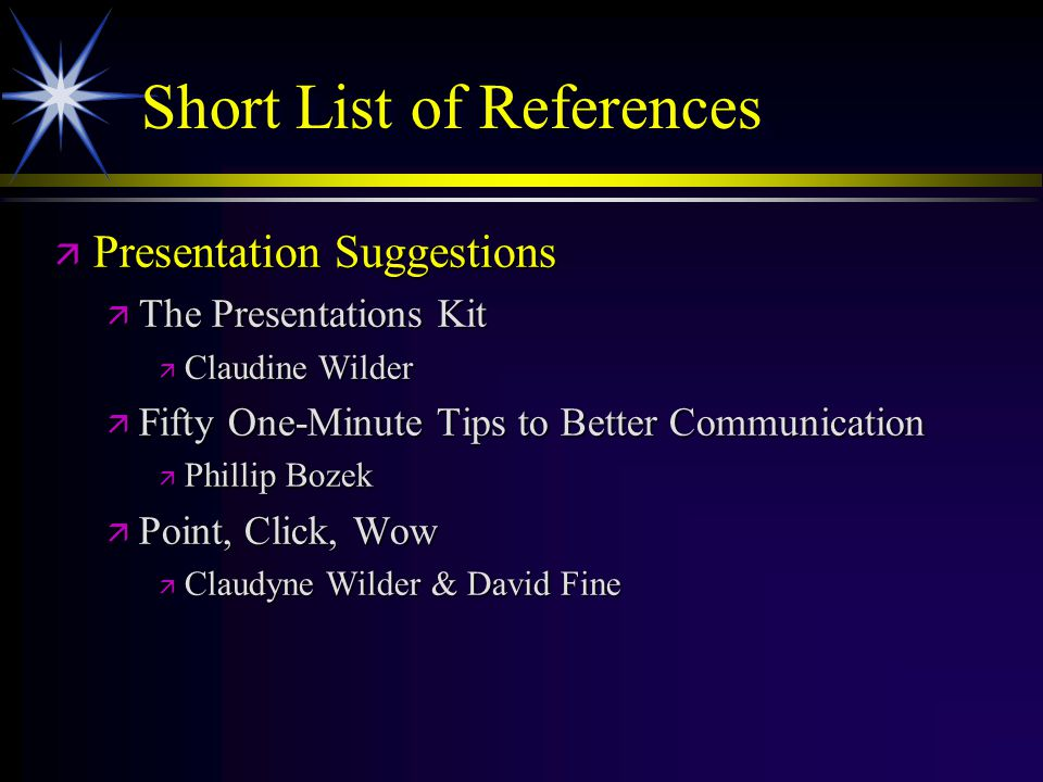Short List of References ä Presentation Suggestions ä The Presentations Kit ä Claudine Wilder ä Fifty One-Minute Tips to Better Communication ä Philli