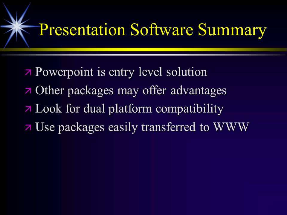 Presentation Software Summary ä Powerpoint is entry level solution ä Other packages may offer advantages ä Look for dual platform compatibility ä Use packages easily transferred to WWW