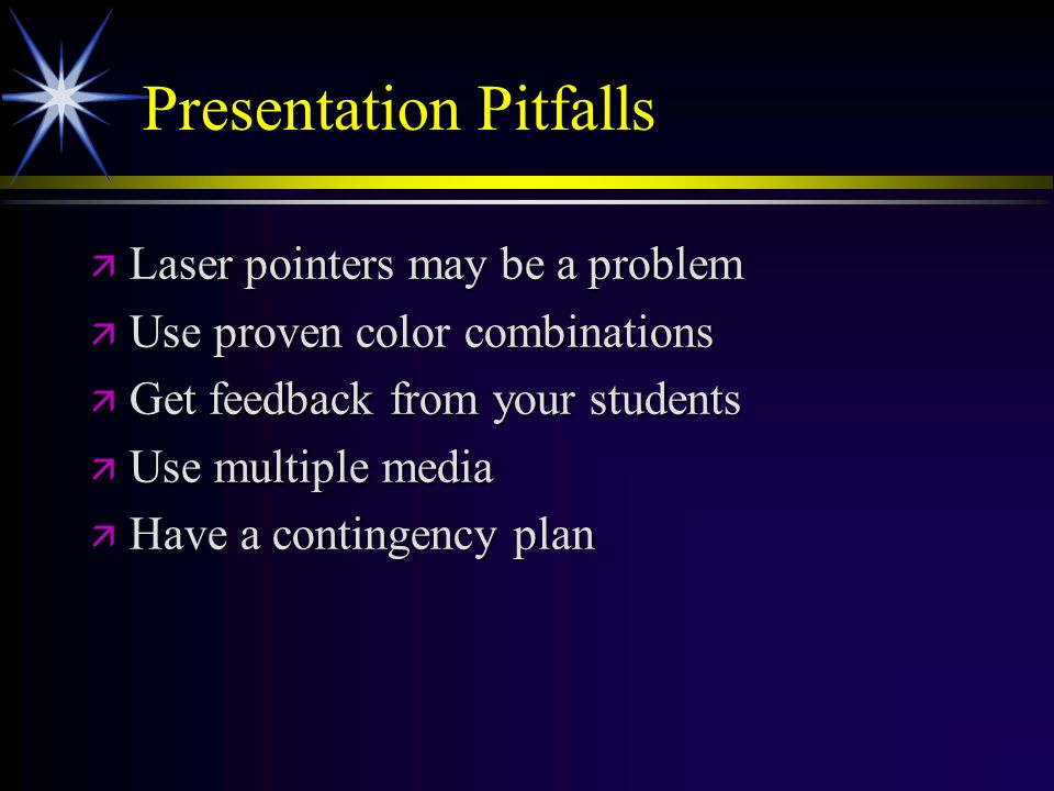Presentation Pitfalls ä Laser pointers may be a problem ä Use proven color combinations ä Get feedback from your students ä Use multiple media ä Have a contingency plan