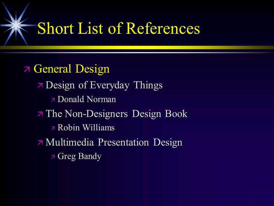 Short List of References ä General Design ä Design of Everyday Things ä Donald Norman ä The Non-Designers Design Book ä Robin Williams ä Multimedia Pr