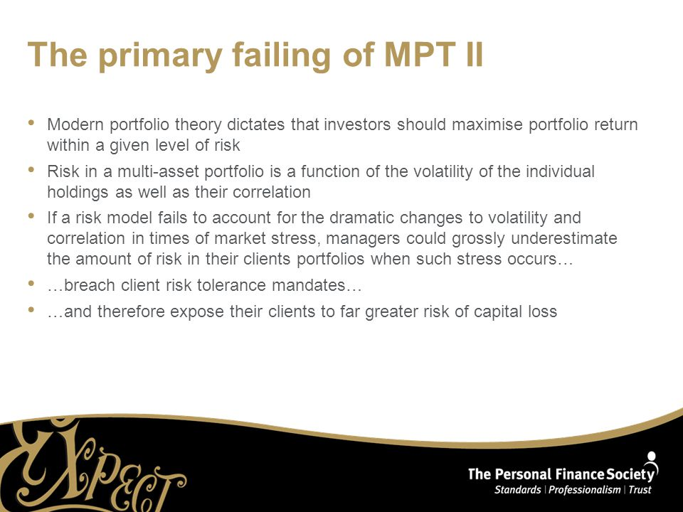 The primary failing of MPT II Modern portfolio theory dictates that investors should maximise portfolio return within a given level of risk Risk in a multi-asset portfolio is a function of the volatility of the individual holdings as well as their correlation If a risk model fails to account for the dramatic changes to volatility and correlation in times of market stress, managers could grossly underestimate the amount of risk in their clients portfolios when such stress occurs… …breach client risk tolerance mandates… …and therefore expose their clients to far greater risk of capital loss