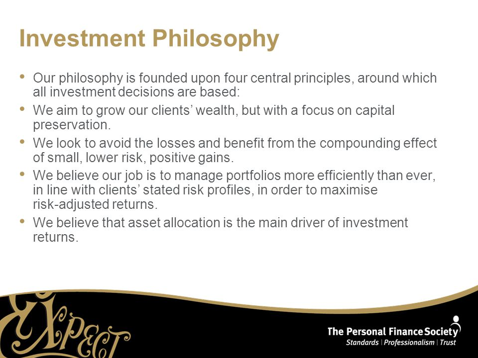Investment Philosophy Our philosophy is founded upon four central principles, around which all investment decisions are based: We aim to grow our clients' wealth, but with a focus on capital preservation.