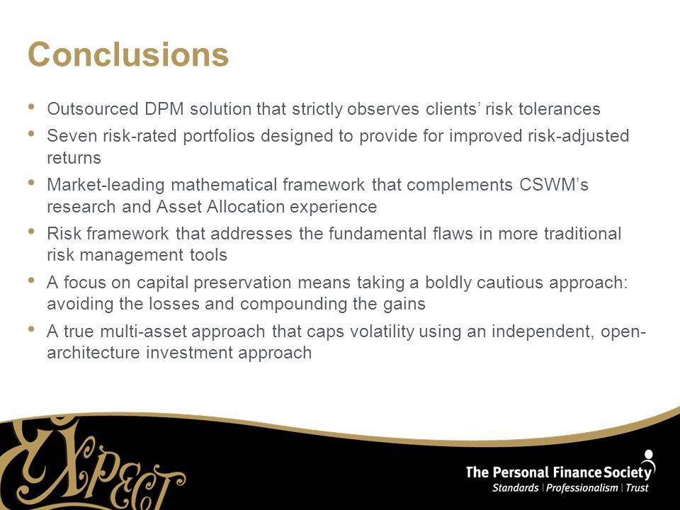 Conclusions Outsourced DPM solution that strictly observes clients' risk tolerances Seven risk-rated portfolios designed to provide for improved risk-adjusted returns Market-leading mathematical framework that complements CSWM's research and Asset Allocation experience Risk framework that addresses the fundamental flaws in more traditional risk management tools A focus on capital preservation means taking a boldly cautious approach: avoiding the losses and compounding the gains A true multi-asset approach that caps volatility using an independent, open- architecture investment approach