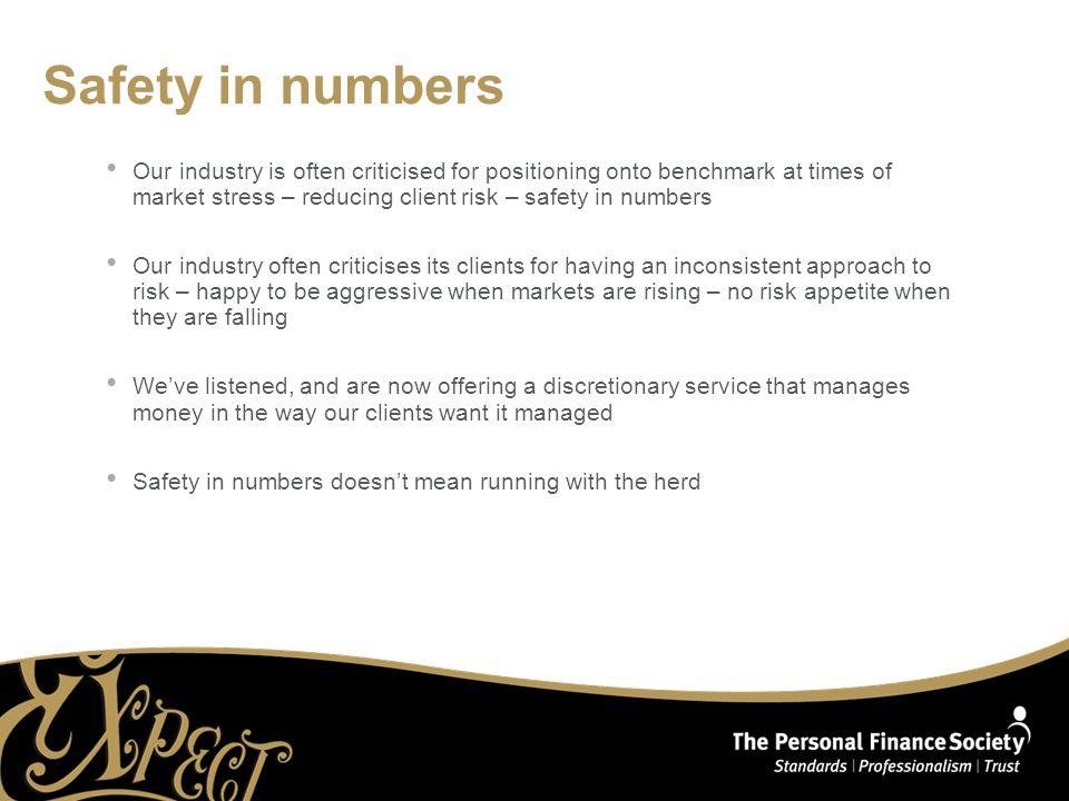 Safety in numbers Our industry is often criticised for positioning onto benchmark at times of market stress – reducing client risk – safety in numbers Our industry often criticises its clients for having an inconsistent approach to risk – happy to be aggressive when markets are rising – no risk appetite when they are falling We've listened, and are now offering a discretionary service that manages money in the way our clients want it managed Safety in numbers doesn't mean running with the herd