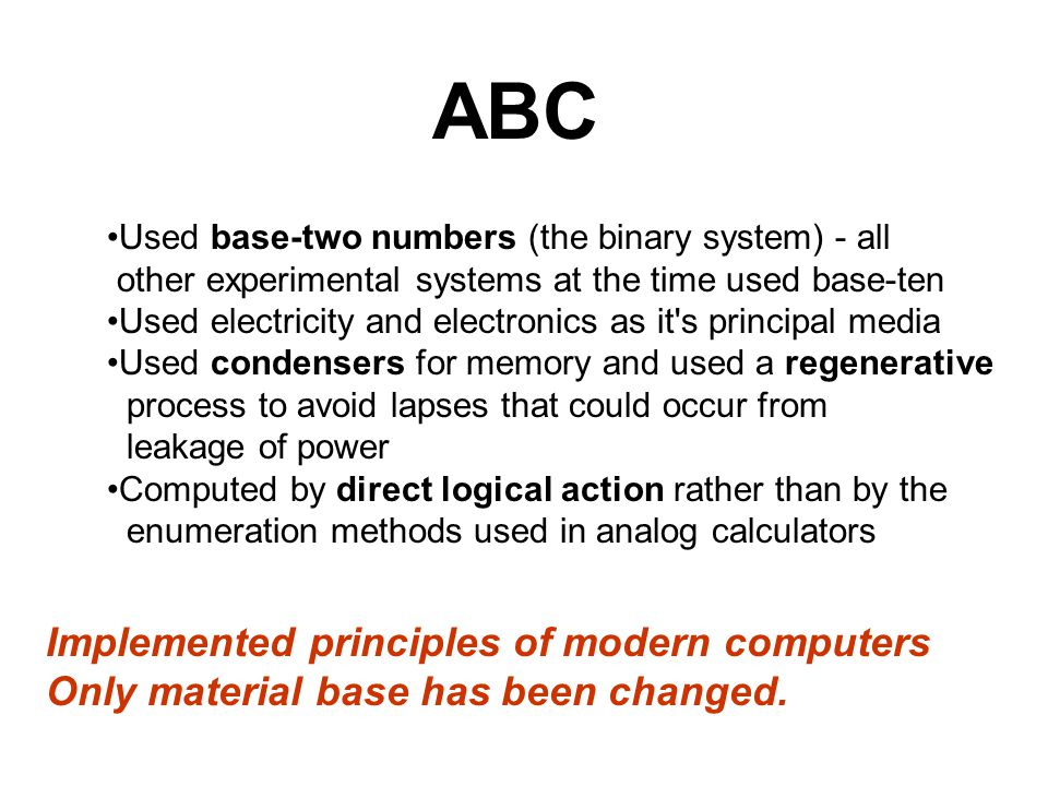 ABC Used base-two numbers (the binary system) - all other experimental systems at the time used base-ten Used electricity and electronics as it s principal media Used condensers for memory and used a regenerative process to avoid lapses that could occur from leakage of power Computed by direct logical action rather than by the enumeration methods used in analog calculators Implemented principles of modern computers Only material base has been changed.