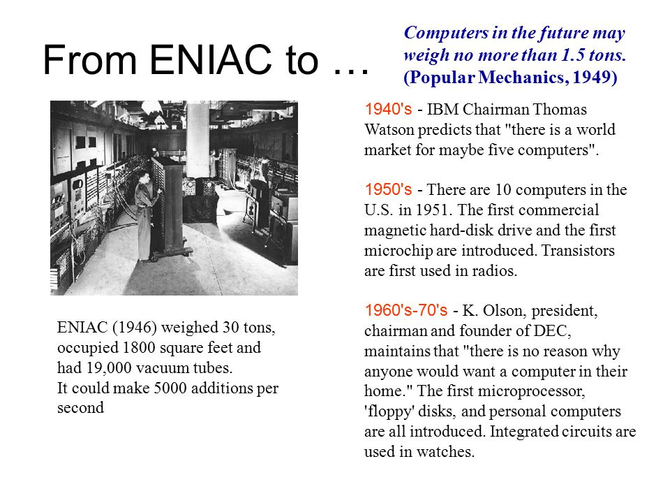 From ENIAC to … ENIAC (1946) weighed 30 tons, occupied 1800 square feet and had 19,000 vacuum tubes.