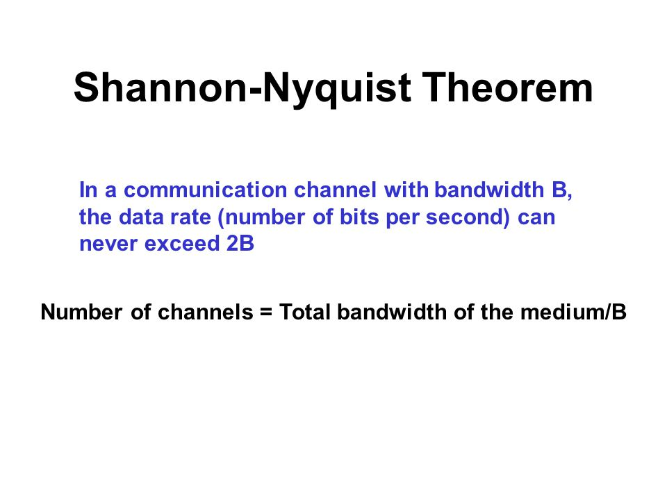 Shannon-Nyquist Theorem In a communication channel with bandwidth B, the data rate (number of bits per second) can never exceed 2B Number of channels = Total bandwidth of the medium/B