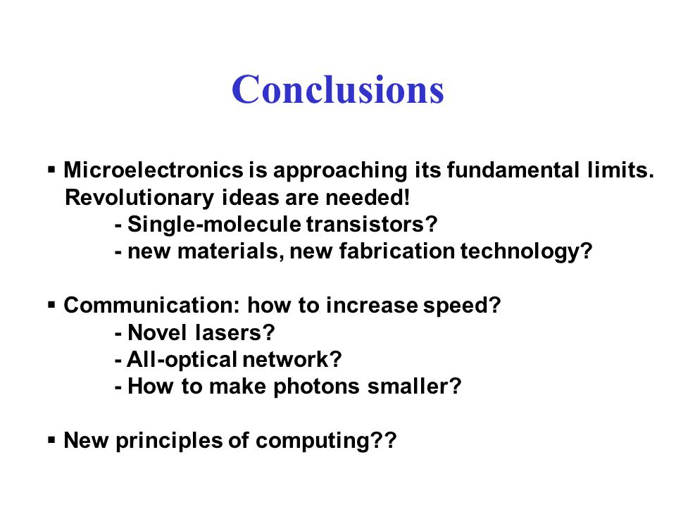 Conclusions  Microelectronics is approaching its fundamental limits.