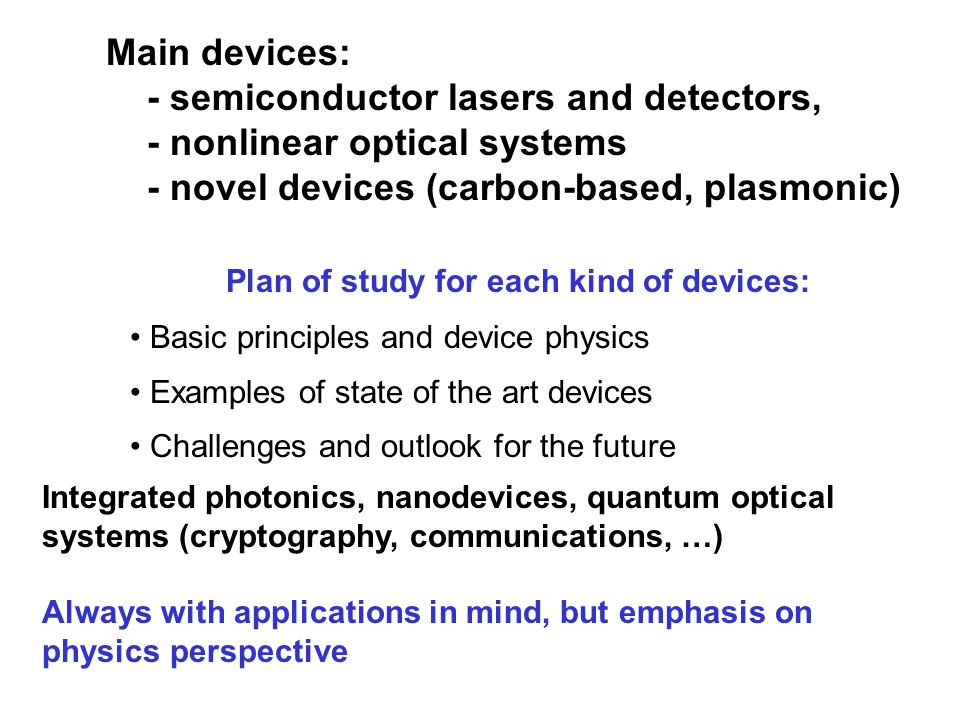 Basic principles and device physics Examples of state of the art devices Challenges and outlook for the future Plan of study for each kind of devices: Main devices: - semiconductor lasers and detectors, - nonlinear optical systems - novel devices (carbon-based, plasmonic) Integrated photonics, nanodevices, quantum optical systems (cryptography, communications, …) Always with applications in mind, but emphasis on physics perspective