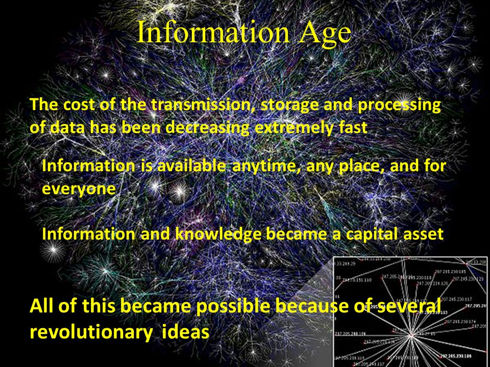 Information Age The cost of the transmission, storage and processing of data has been decreasing extremely fast Information is available anytime, any place, and for everyone Information and knowledge became a capital asset All of this became possible because of several revolutionary ideas
