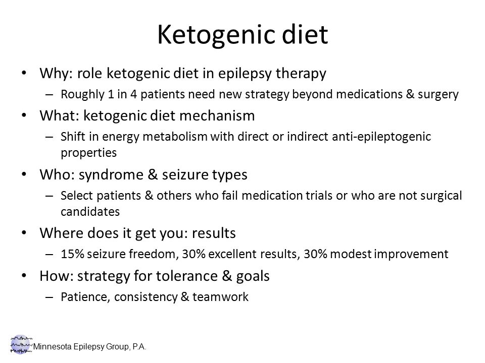 Ketogenic diet Why: role ketogenic diet in epilepsy therapy – Roughly 1 in 4 patients need new strategy beyond medications & surgery What: ketogenic diet mechanism – Shift in energy metabolism with direct or indirect anti-epileptogenic properties Who: syndrome & seizure types – Select patients & others who fail medication trials or who are not surgical candidates Where does it get you: results – 15% seizure freedom, 30% excellent results, 30% modest improvement How: strategy for tolerance & goals – Patience, consistency & teamwork Minnesota Epilepsy Group, P.A.