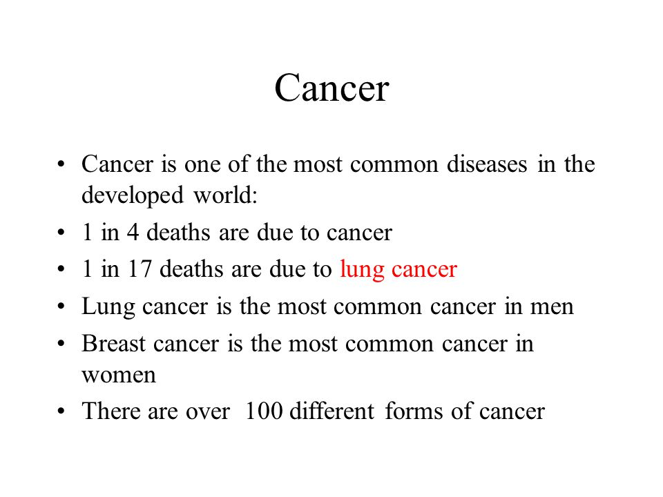 Cancer Cancer is one of the most common diseases in the developed world: 1 in 4 deaths are due to cancer 1 in 17 deaths are due to lung cancer Lung ca