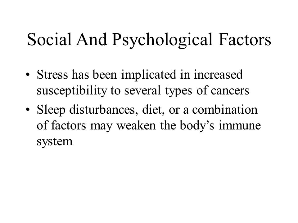 Social And Psychological Factors Stress has been implicated in increased susceptibility to several types of cancers Sleep disturbances, diet, or a com