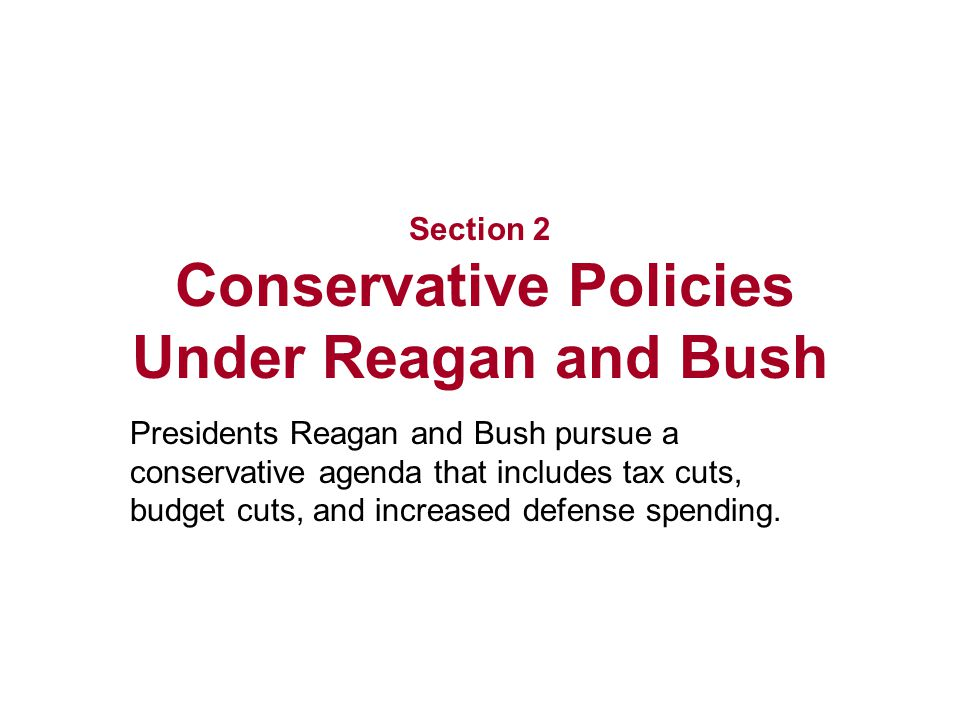 Section 2 Conservative Policies Under Reagan and Bush Presidents Reagan and Bush pursue a conservative agenda that includes tax cuts, budget cuts, and increased defense spending.