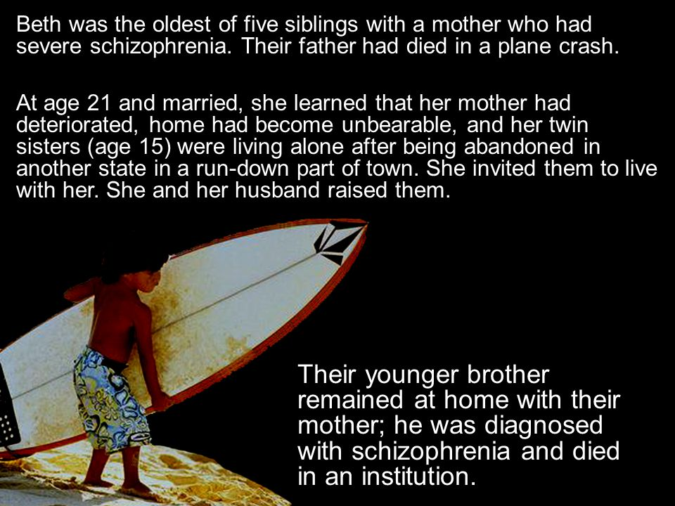 Beth was the oldest of five siblings with a mother who had severe schizophrenia.