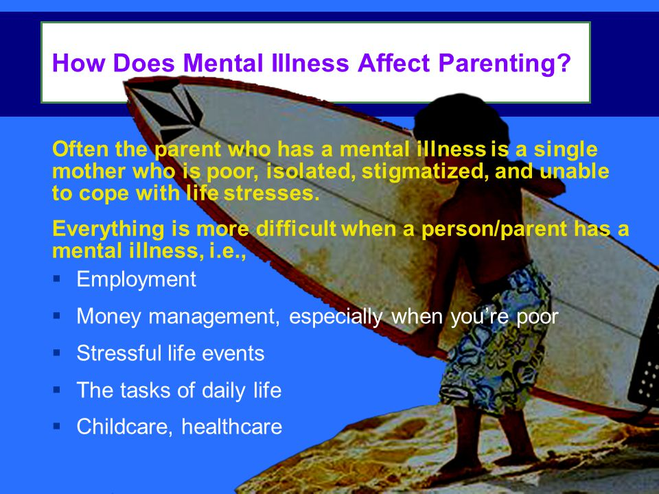 Often the parent who has a mental illness is a single mother who is poor, isolated, stigmatized, and unable to cope with life stresses.