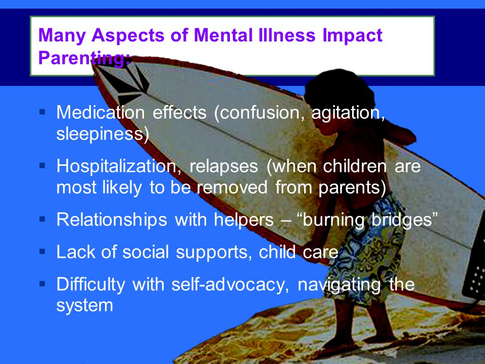  Medication effects (confusion, agitation, sleepiness)  Hospitalization, relapses (when children are most likely to be removed from parents)  Relationships with helpers – burning bridges  Lack of social supports, child care  Difficulty with self-advocacy, navigating the system Many Aspects of Mental Illness Impact Parenting: