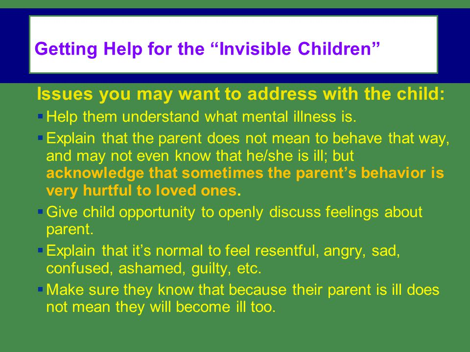 Issues you may want to address with the child:  Help them understand what mental illness is.