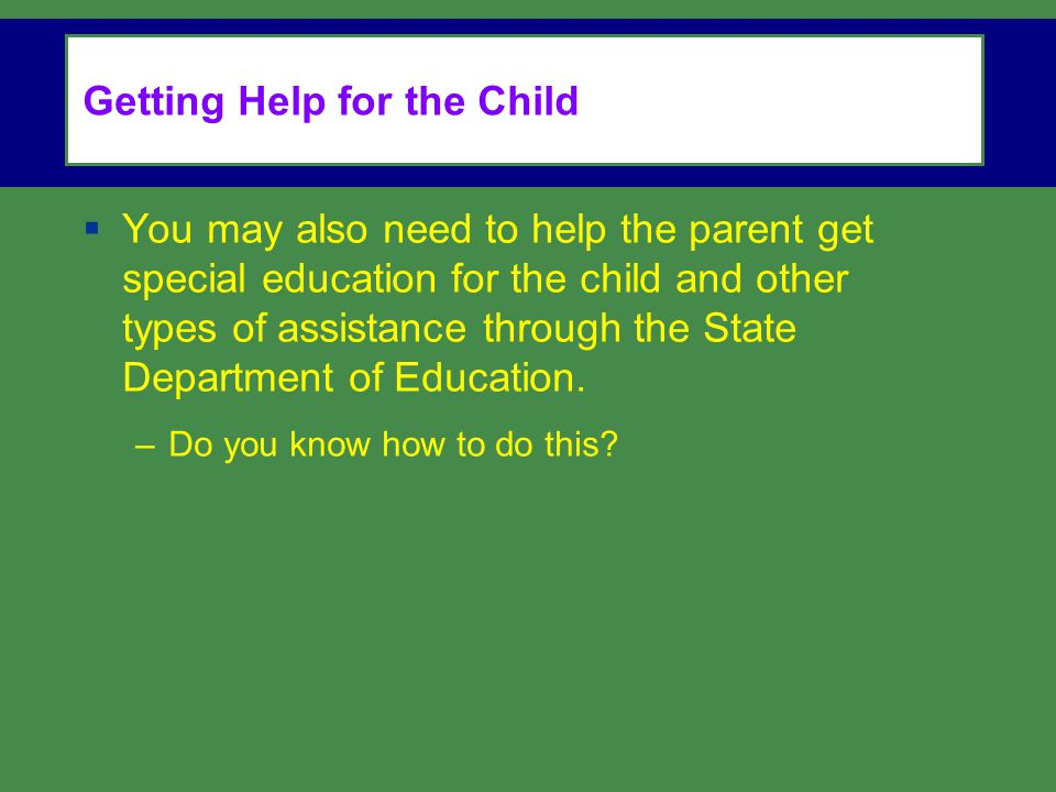 Getting Help for the Child  You may also need to help the parent get special education for the child and other types of assistance through the State Department of Education.