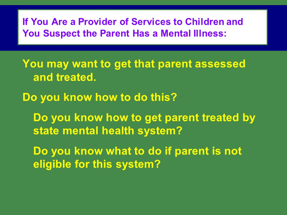 If You Are a Provider of Services to Children and You Suspect the Parent Has a Mental Illness: You may want to get that parent assessed and treated.