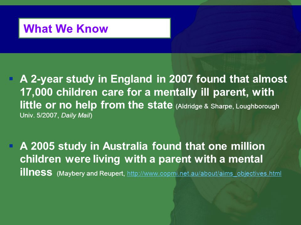 What We Know  A 2-year study in England in 2007 found that almost 17,000 children care for a mentally ill parent, with little or no help from the state (Aldridge & Sharpe, Loughborough Univ.