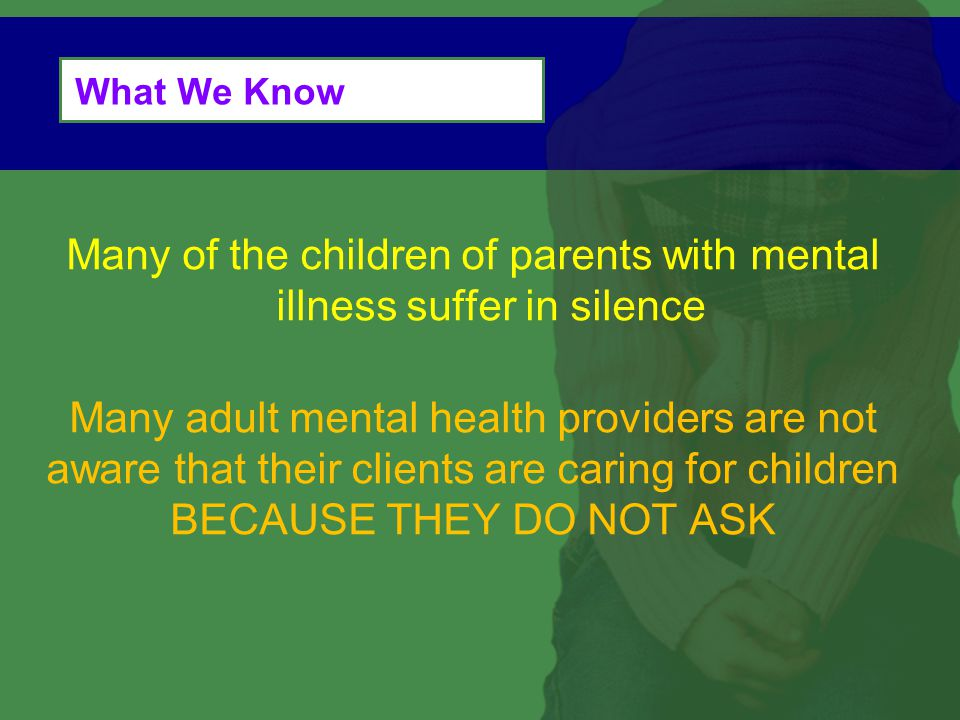 What We Know Many of the children of parents with mental illness suffer in silence Many adult mental health providers are not aware that their clients are caring for children BECAUSE THEY DO NOT ASK