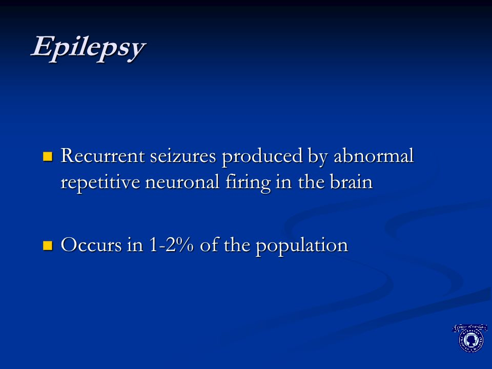 Epilepsy Recurrent seizures produced by abnormal repetitive neuronal firing in the brain Recurrent seizures produced by abnormal repetitive neuronal firing in the brain Occurs in 1-2% of the population Occurs in 1-2% of the population
