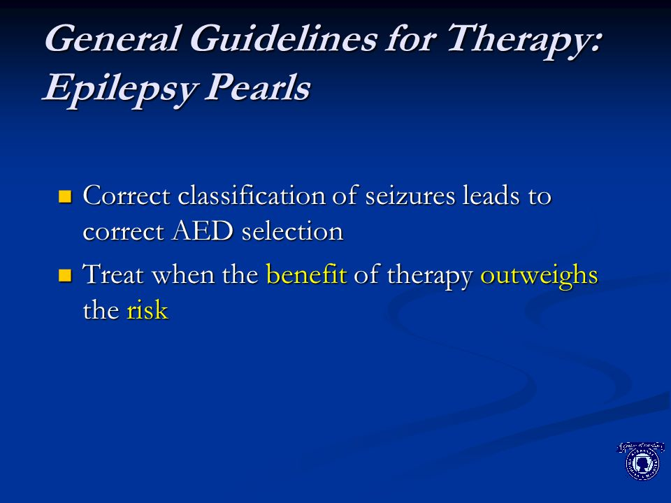 General Guidelines for Therapy: Epilepsy Pearls Correct classification of seizures leads to correct AED selection Correct classification of seizures leads to correct AED selection Treat when the benefit of therapy outweighs the risk Treat when the benefit of therapy outweighs the risk