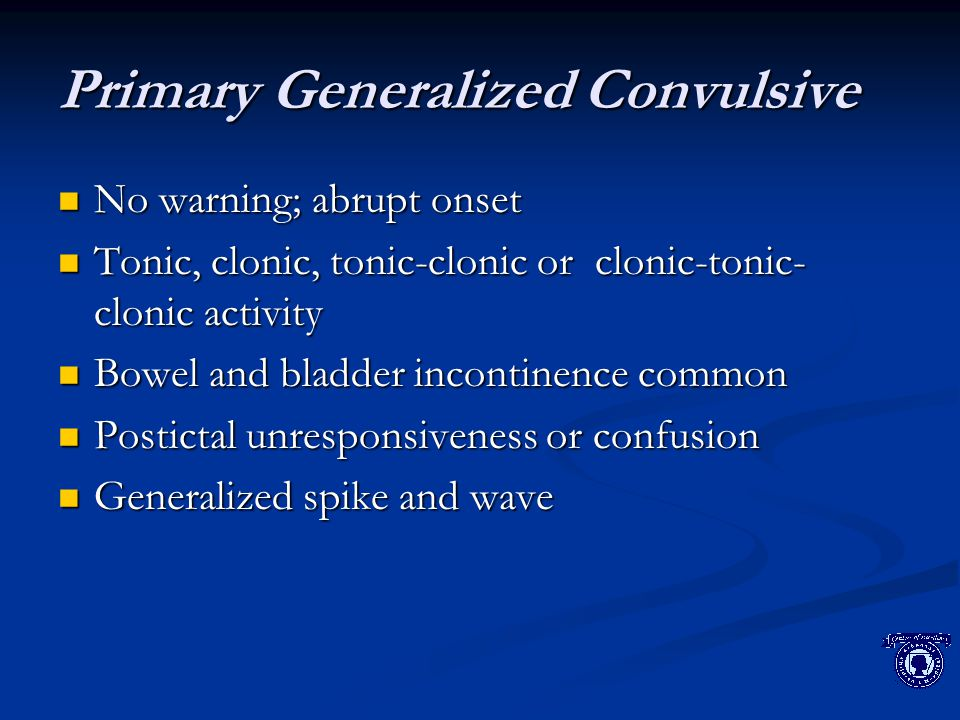 Primary Generalized Convulsive No warning; abrupt onset No warning; abrupt onset Tonic, clonic, tonic-clonic or clonic-tonic- clonic activity Tonic, clonic, tonic-clonic or clonic-tonic- clonic activity Bowel and bladder incontinence common Bowel and bladder incontinence common Postictal unresponsiveness or confusion Postictal unresponsiveness or confusion Generalized spike and wave Generalized spike and wave