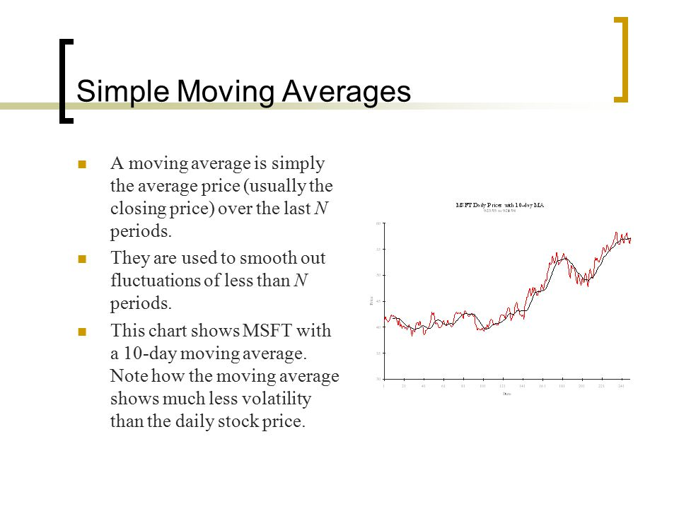 Simple Moving Averages A moving average is simply the average price (usually the closing price) over the last N periods. They are used to smooth out f