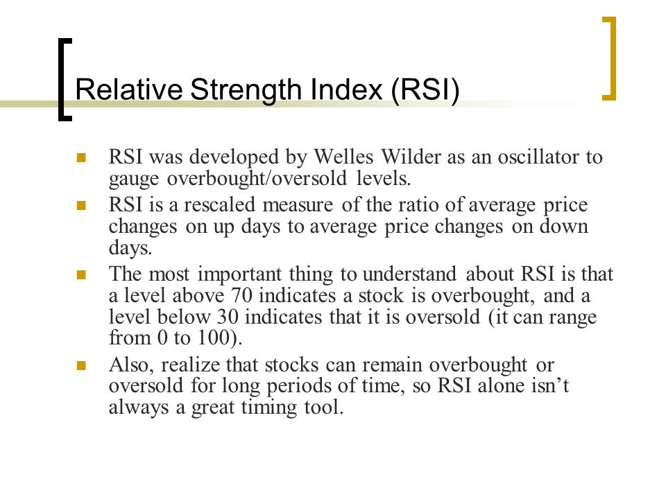 Relative Strength Index (RSI) RSI was developed by Welles Wilder as an oscillator to gauge overbought/oversold levels. RSI is a rescaled measure of th
