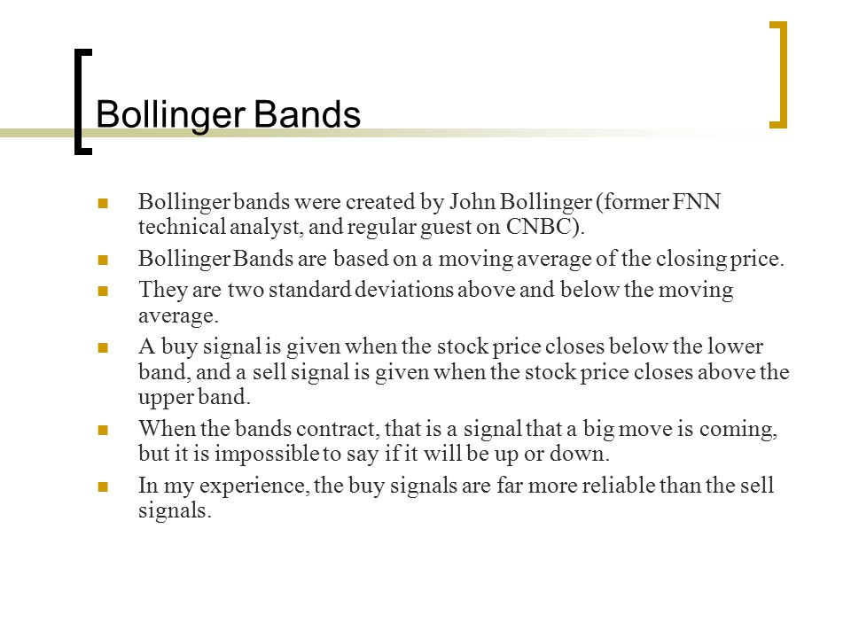 Bollinger Bands Bollinger bands were created by John Bollinger (former FNN technical analyst, and regular guest on CNBC). Bollinger Bands are based on