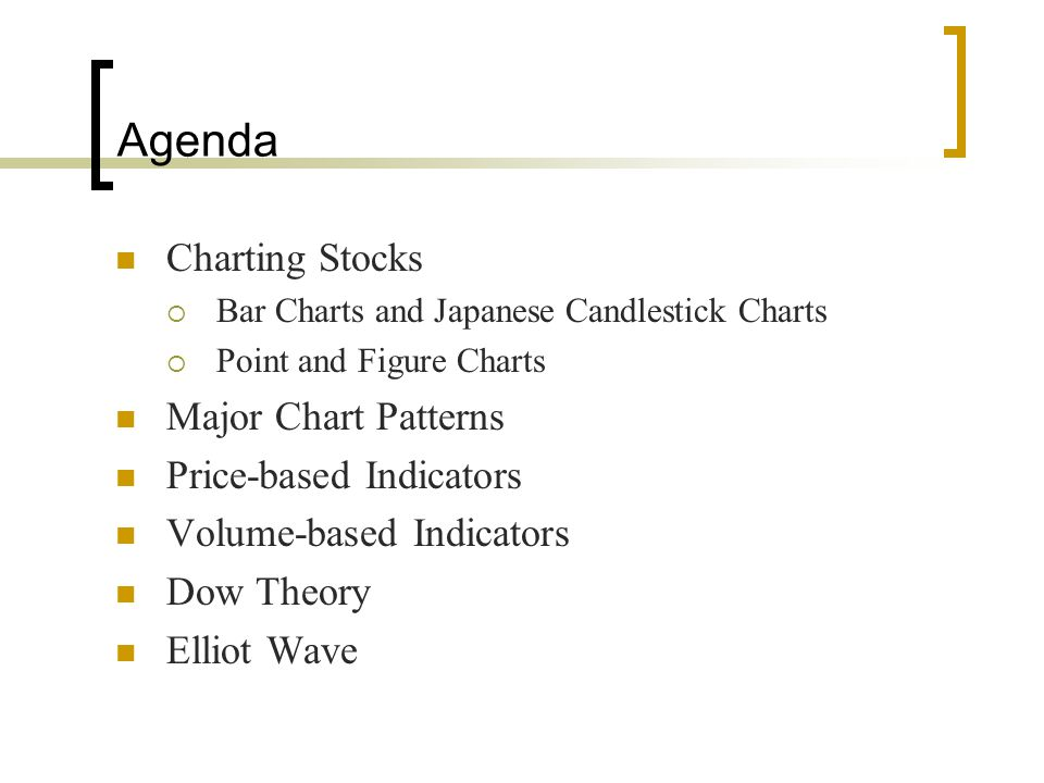Agenda Charting Stocks  Bar Charts and Japanese Candlestick Charts  Point and Figure Charts Major Chart Patterns Price-based Indicators Volume-based