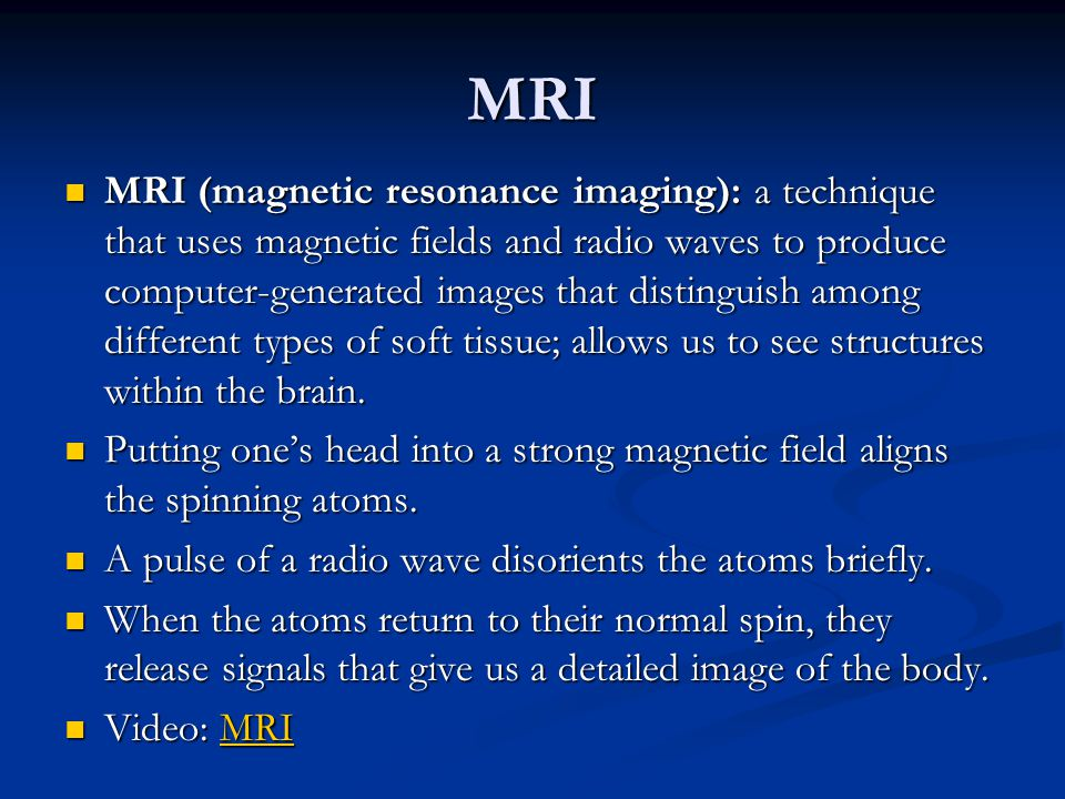MRI MRI (magnetic resonance imaging): a technique that uses magnetic fields and radio waves to produce computer-generated images that distinguish among different types of soft tissue; allows us to see structures within the brain.