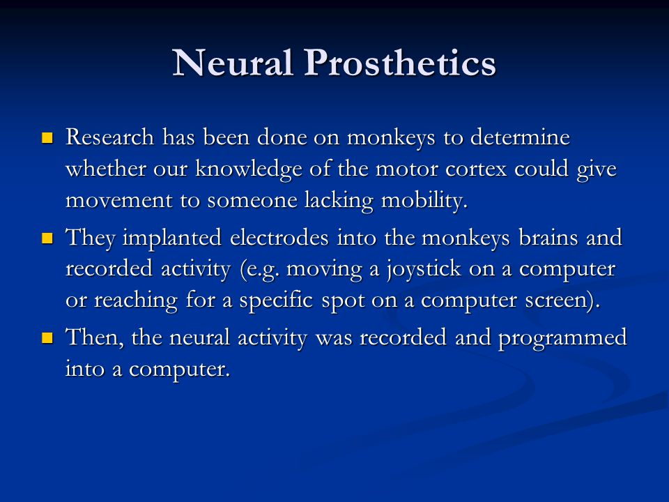 Neural Prosthetics Research has been done on monkeys to determine whether our knowledge of the motor cortex could give movement to someone lacking mobility.