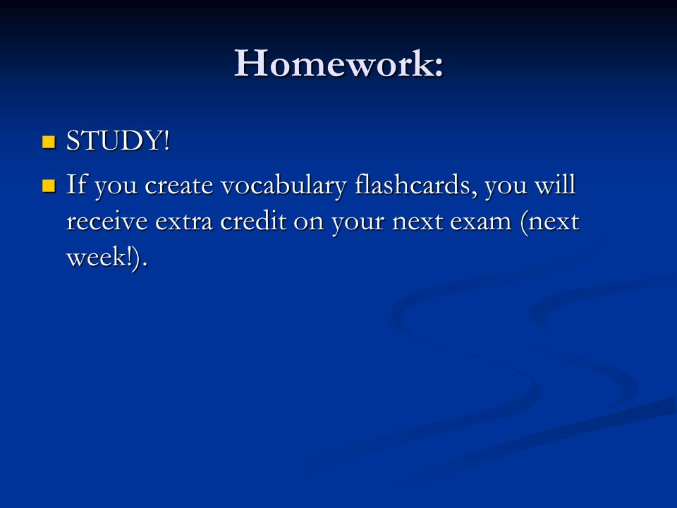 Homework: STUDY! STUDY! If you create vocabulary flashcards, you will receive extra credit on your next exam (next week!). If you create vocabulary fl