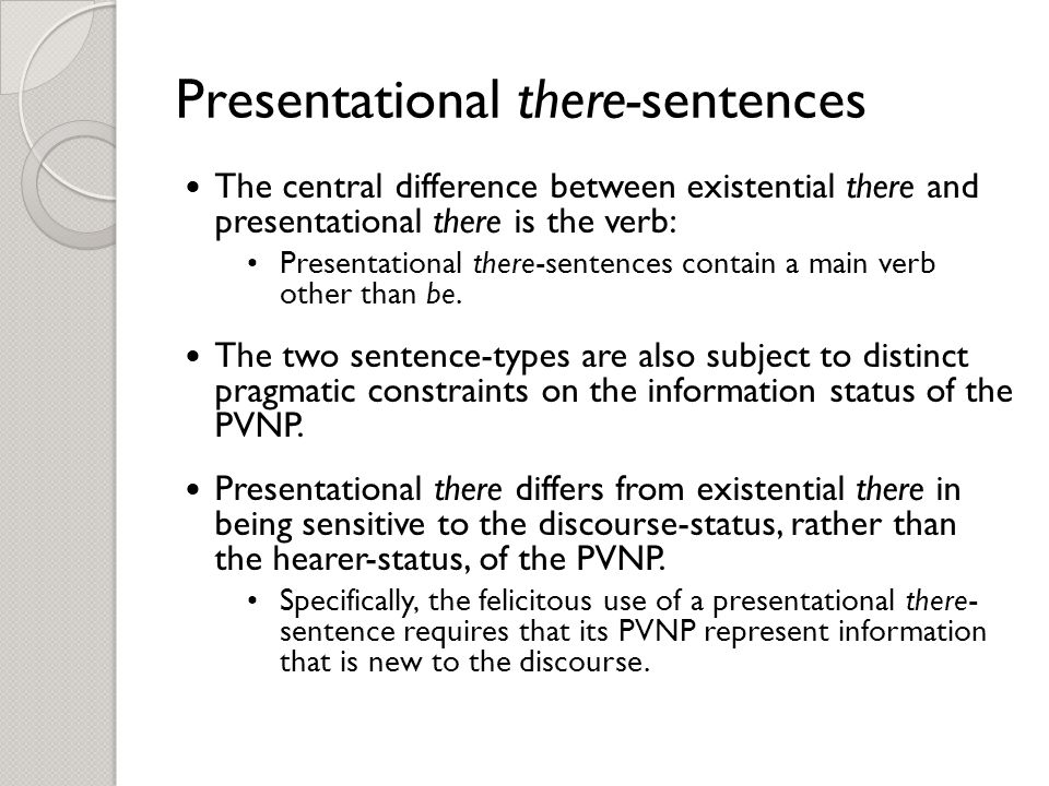 Presentational there-sentences The central difference between existential there and presentational there is the verb: Presentational there-sentences contain a main verb other than be.