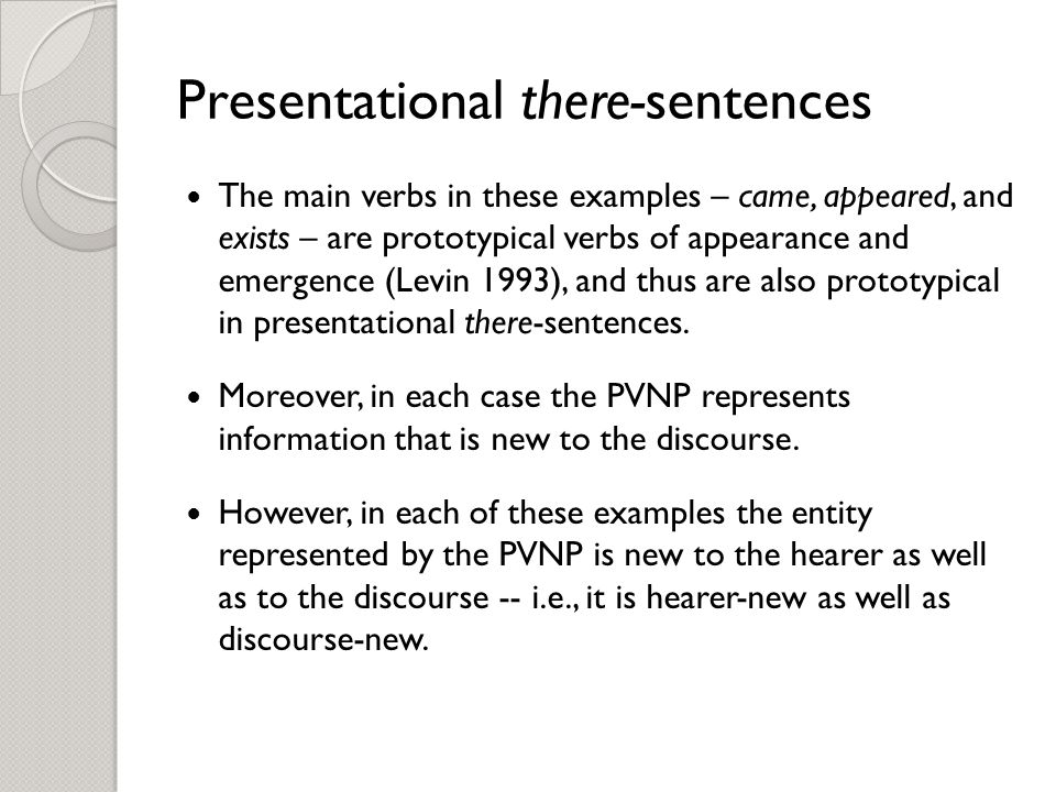 Presentational there-sentences The main verbs in these examples – came, appeared, and exists – are prototypical verbs of appearance and emergence (Levin 1993), and thus are also prototypical in presentational there-sentences.
